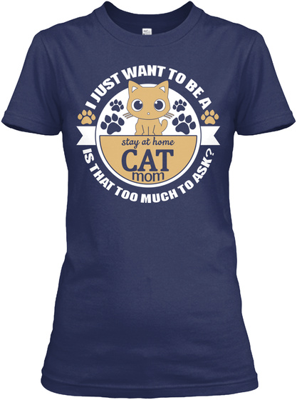 I Just Want To Be A Stay At Home Cat Mom Is That Too Much To Ask? Navy T-Shirt Front