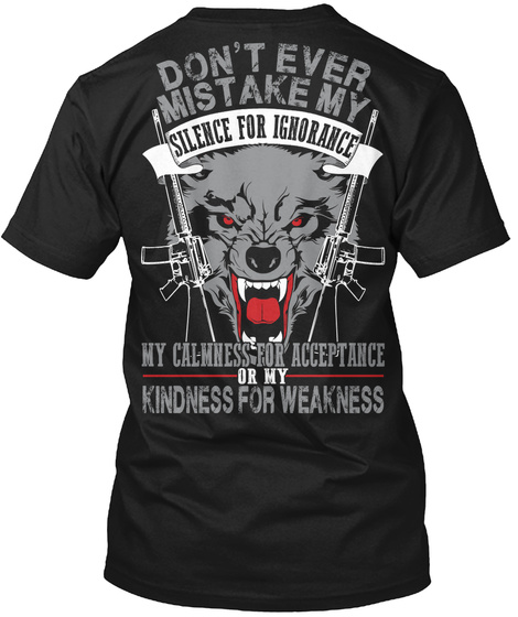 Dont Ever Mistake My Silence For Ignorance My Calmness For Acceptance Or My Kindness For Weakness Black T-Shirt Back