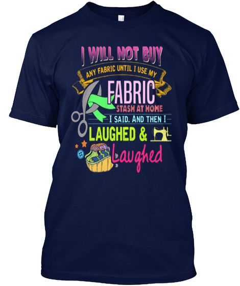 I Will Not Buy Any Fabric Until I Use My Fabric Stash At Home I Said. And Then I Laughed & Laughed Navy T-Shirt Front