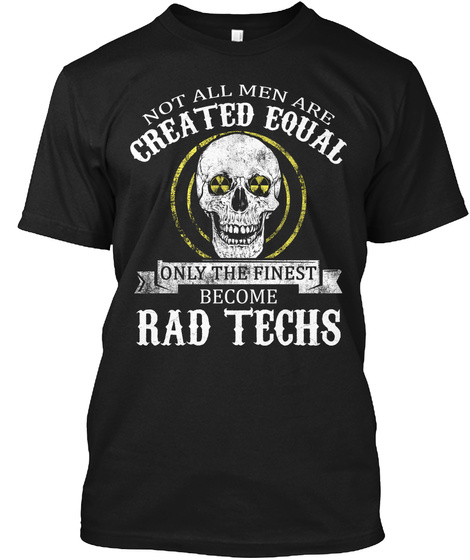 Not All Men Are Created Equal Only The Finest Become Rad Techs Black T-Shirt Front