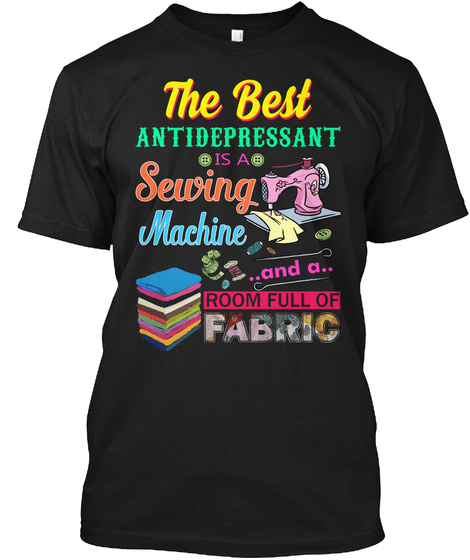 The Best Antidepressant Is A Sewing Machine And A Room Full Of Fabric Black T-Shirt Front
