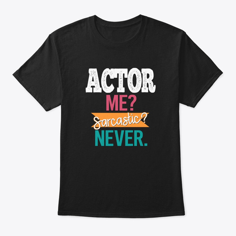[Theatre] Actor   Me? Sarcastic? Never. Black T-Shirt Front