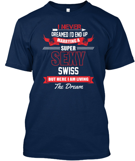 I Never Dreamed I'd End Up Marrying A Super Sexy Swiss But Here I Am Living The Dream Navy T-Shirt Front
