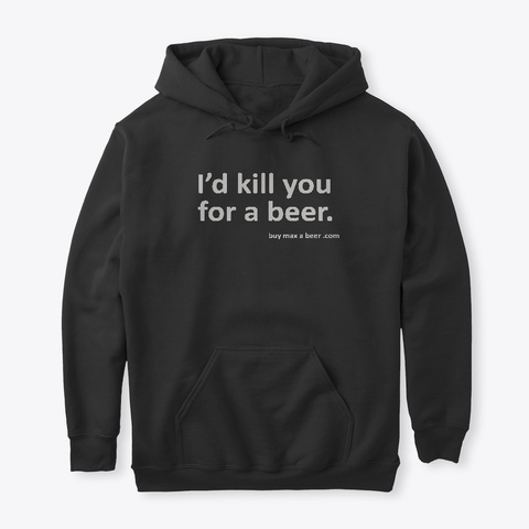 I'd Kill You For A Beer Black Sweatshirt Front