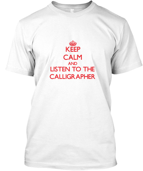 Keep Calm And Listen To The Calligrapher White T-Shirt Front