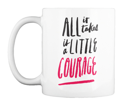 All It Takes Is A Little Courage White T-Shirt Front