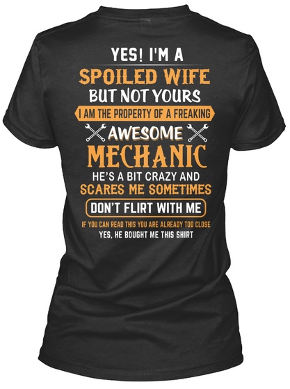 Yes I'm A Spoiled Wife But Not Yours I Am The Property Of A Freaking Awesome Mechanic He's A Bit Crazy And Scares Me... Black T-Shirt Back