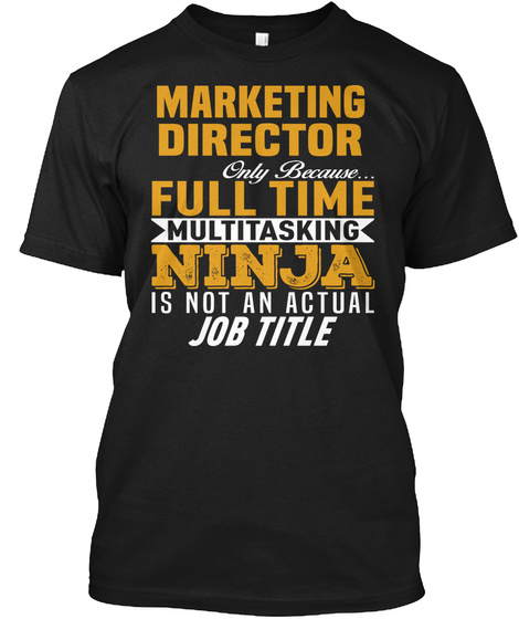 Marketing Director Only Because Full Time Multitasking Ninja Is Not An Actual Job Title Black T-Shirt Front