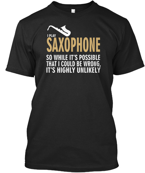 I Play Saxophone So While It's Possible That I Could Be Wrong It's Highly Unlikely Black T-Shirt Front