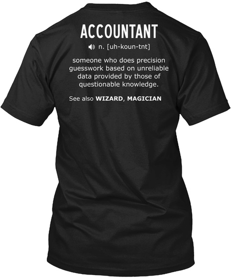 Accountant N.[Uh Koun Tnt] Someone Who Does Precision Guesswork Based On Unreliable Data Provided By Those Of... Black T-Shirt Back