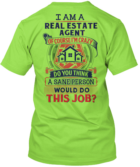 I Am A Real Estate Agent Of Course I'm Crazy Do You Think A Sane Person Would Do This Job Lime T-Shirt Back