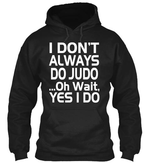 I Don't Always Do Judo Oh Wait Yes I Do Black T-Shirt Front