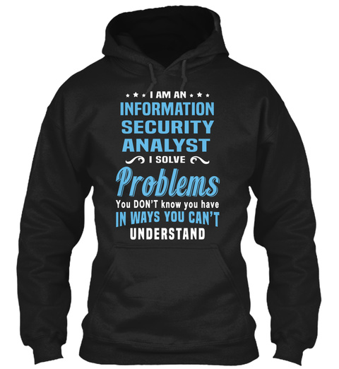 I Am An Information Security Analyst I Solve Problems You Don't Know You Have In Ways You Can't Understand Black Camiseta Front