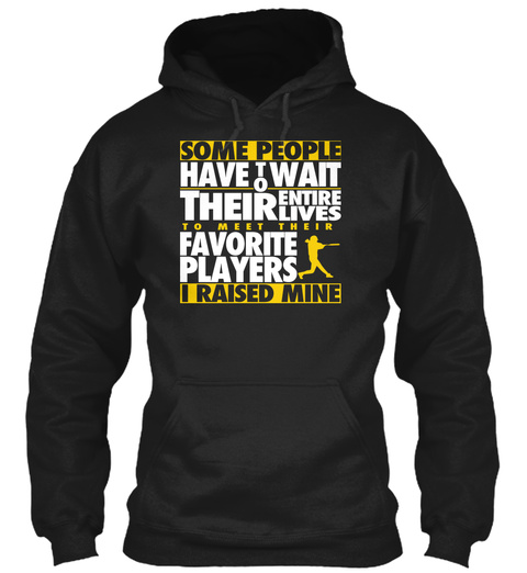 Some People Have To Wait Their Entire Lives To Meet Their Favorite Player I Raised Mine Black T-Shirt Front
