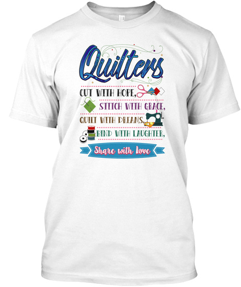 Quilters Cut With Hope, Stitch With Grace, Quilt With Dreams, Bind With Laughter, Share With Love White T-Shirt Front
