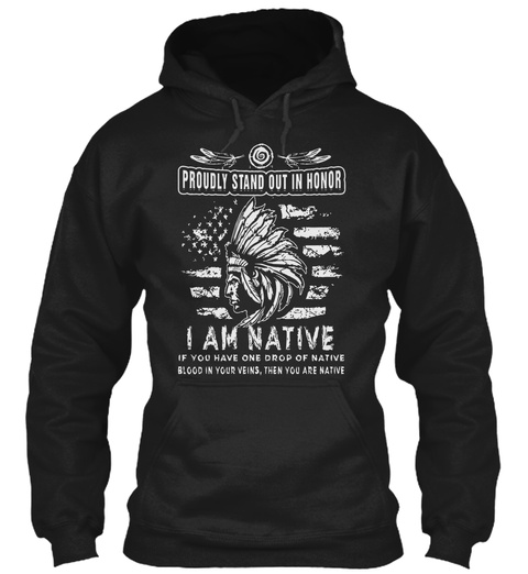 Proudly Stand Out In Honor I Am Native If You Have One Drop Of Native Blood In Your Veins, Then You Are Native Black T-Shirt Front