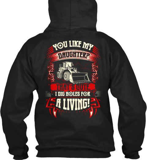 Heavy Equipment Operator You Like My Daughter? That's Cute, I Dig Holes For A Living! Black T-Shirt Back