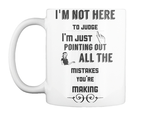 Mug   I'm Not Here To Judge. I'm Just Pointing Out All The Mistakes You're Making. White T-Shirt Front