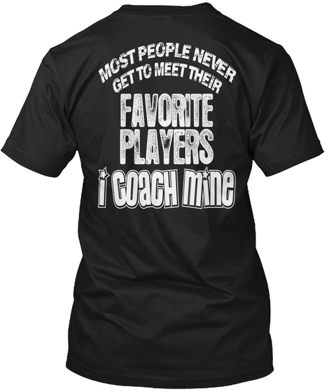 Most People Never Get To Meet Their Favorite Players I Coach Mine Black T-Shirt Back