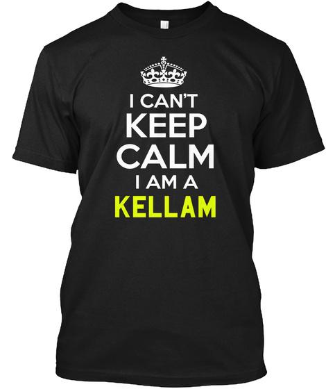 I Can't Keep Calm I Am A Kellam Black T-Shirt Front