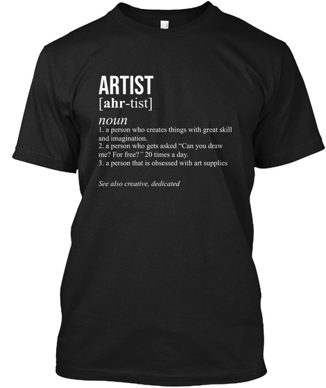 Artist (Ahr Tist) Noun 1.A Person Who Creates Things With Great Skill And Imagination 2. A Person Who Gets Asked Can... Black T-Shirt Front