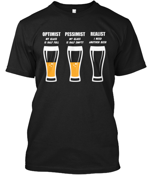 Optimist My Glass Is Half Full Pessimist My Glass Is Half Empty Realist I Need Another Beer Black T-Shirt Front