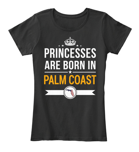 Princesses Are Born In Palm Coast Fl. Customizable City Black T-Shirt Front
