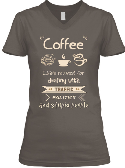 Coffee Life Reward For Dealing With Traffic Politics And Stupid People Asphalt T-Shirt Front