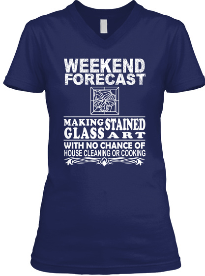 Weekend Forecast Making Stained Glass Art With No Chance Of House Cleaning Or Cooking Navy T-Shirt Front