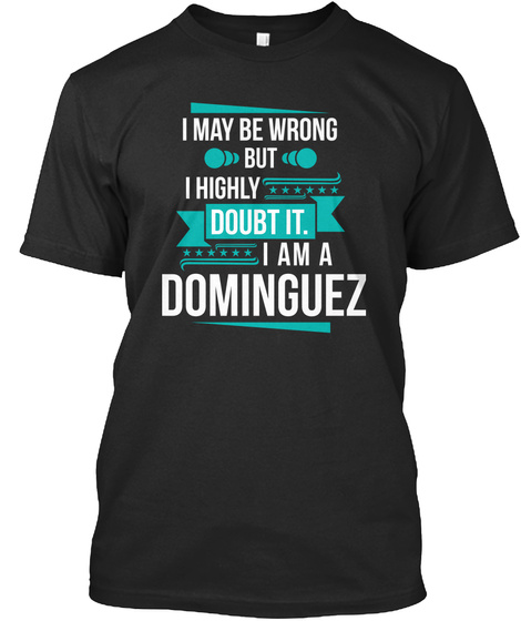 I May Be Wrong But I Highly Doubt It. I Am A Dominguez Black T-Shirt Front