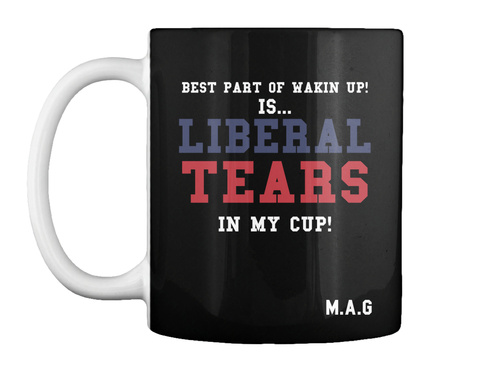Best Part Of Wakin Up! Is... Liberal Tears In My Cup! M.A.G Black T-Shirt Front