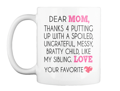 Mom, Dear  Thanks 4 Putting Up With A Spoiled, Ungrateful, Messy, Bratty Child, Like Love My Sibling. Your Favorite White T-Shirt Front