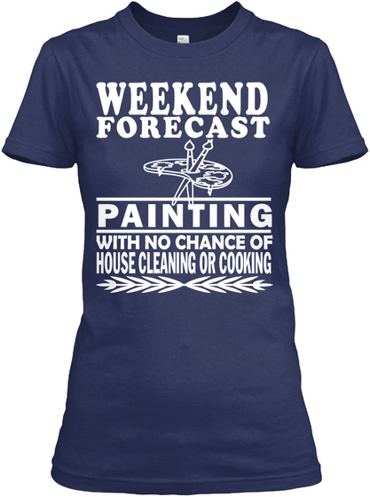 Weekend Forecast Painting With No Chance Of House Cleaning Or Cooking  Navy T-Shirt Front