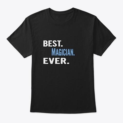 Best. Magician. Ever.   Cool Gift Idea Black T-Shirt Front