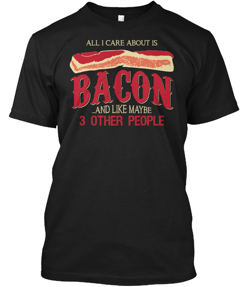 All I Care About Is Bacon ...And Like Maybe 3 Other People Black T-Shirt Front