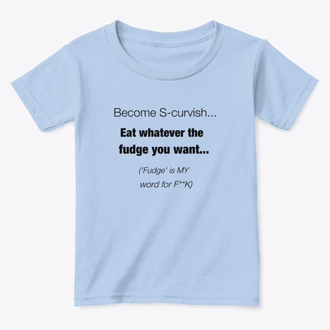 Become S Curvish... Eat Whatever... Light Blue T-Shirt Front