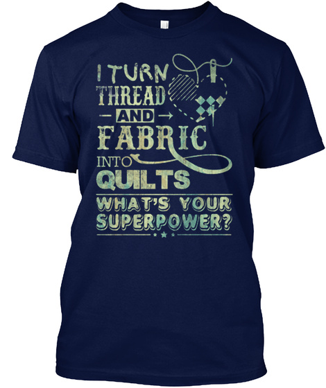 I Turn Threads And Fabric Into Quilts What's Your Superpower? Navy T-Shirt Front