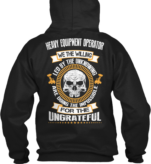 Heavy Equipment Operator We The Willing Led By The Unknowning Are Doing The Impossible For The Ungrateful Black T-Shirt Back