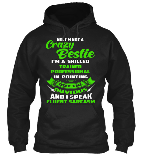 No I'm Not A Crazy Bestie I'm A Skilled Trained Professional In Pointing Out The Obvious And I Speak Fluent Sarcasm Black T-Shirt Front