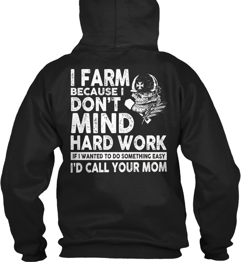 Farmer I Farm Because I Don't Mind Hard Work If I Wanted To Do Something Easy I'd Call Your Mom Black T-Shirt Back