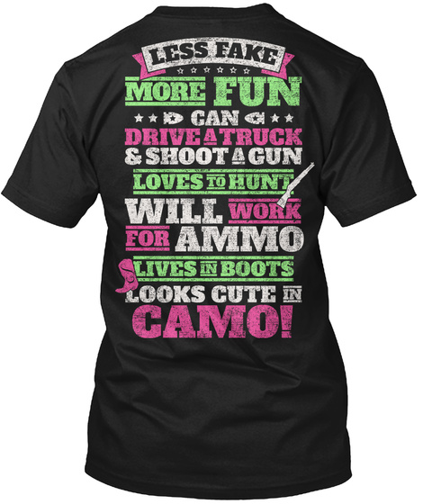 Less Fake More Fun Can Drive A Truck & Shoot A Gun Loves To Hunt Will Work For Ammo Lives    In Boots Looks Cute Camo! Black T-Shirt Back