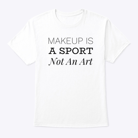 Makeup Is A Sport Not An Art White T-Shirt Front
