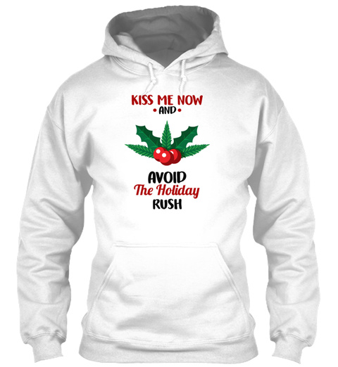 Kiss Me Now And Avoid The Holiday Rush White Sweatshirt Front