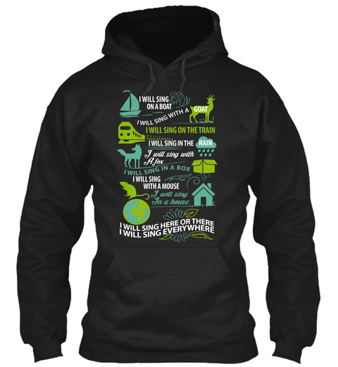 I Will Sing On A Boat I Will Sing With A Goat I Will Sing On The Train I Will Sing In The Rain I Will Sing With A Fox... Black Sweatshirt Front