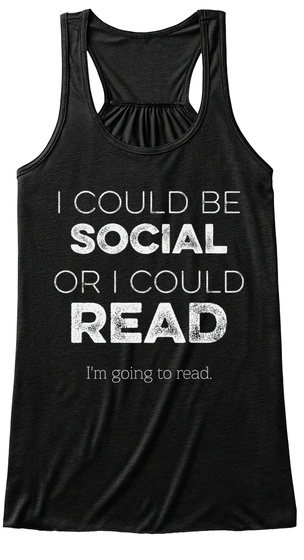I Could Be Social Or I Could Read I'm Going To Read Black T-Shirt Front