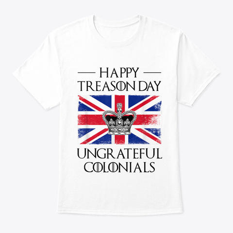 Happy Treason Day Ungrateful Colonials T White T-Shirt Front