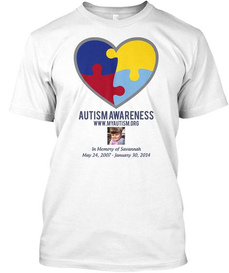 Autism Awareness Www.Myautism.Org In Memory Of Savannah May 24, 2007   January 30, 2014 White T-Shirt Front
