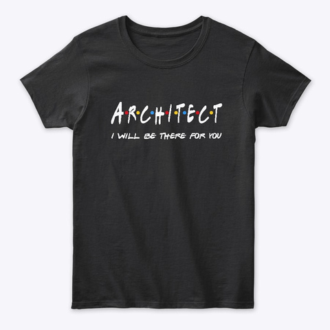 Architect  Gifts   I'll Be There For You Black T-Shirt Front