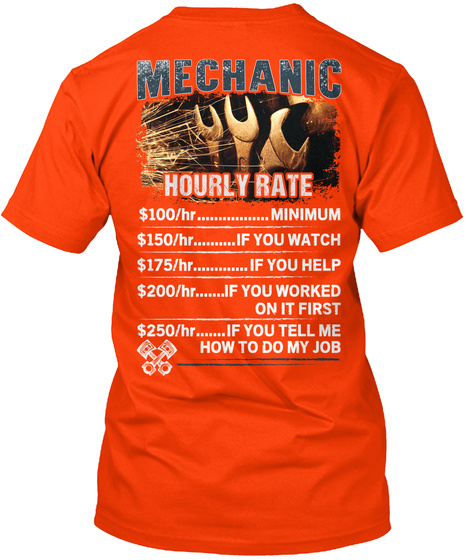 Mechanic Hourly Rate $100/Hr......Minimum $150/Hr.....If You Watch $175/Hr.....If You Help $200/Hr......If You Worked... Orange T-Shirt Back