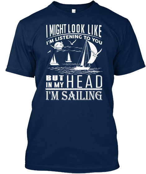 I Might Look Like I'm Listening To You But In My Head I'm Sailing  Navy T-Shirt Front